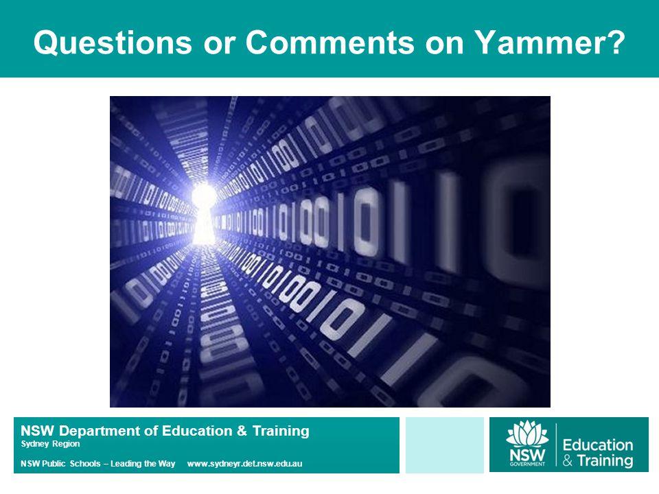 NSW Department of Education & Training Sydney Region NSW Public Schools – Leading the Way www.sydneyr.det.nsw.edu.au Questions or Comments on Yammer