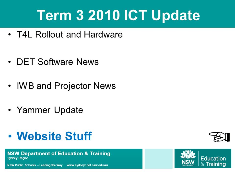 NSW Department of Education & Training Sydney Region NSW Public Schools – Leading the Way www.sydneyr.det.nsw.edu.au Term 3 2010 ICT Update T4L Rollout and Hardware DET Software News IWB and Projector News Yammer Update Website Stuff
