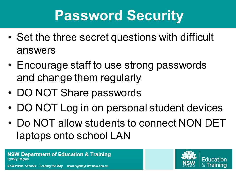 NSW Department of Education & Training Sydney Region NSW Public Schools – Leading the Way www.sydneyr.det.nsw.edu.au Password Security Set the three secret questions with difficult answers Encourage staff to use strong passwords and change them regularly DO NOT Share passwords DO NOT Log in on personal student devices Do NOT allow students to connect NON DET laptops onto school LAN