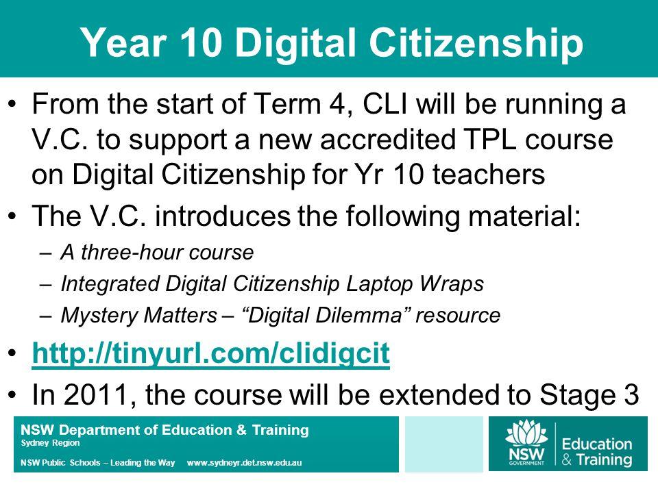 NSW Department of Education & Training Sydney Region NSW Public Schools – Leading the Way www.sydneyr.det.nsw.edu.au Year 10 Digital Citizenship From the start of Term 4, CLI will be running a V.C.