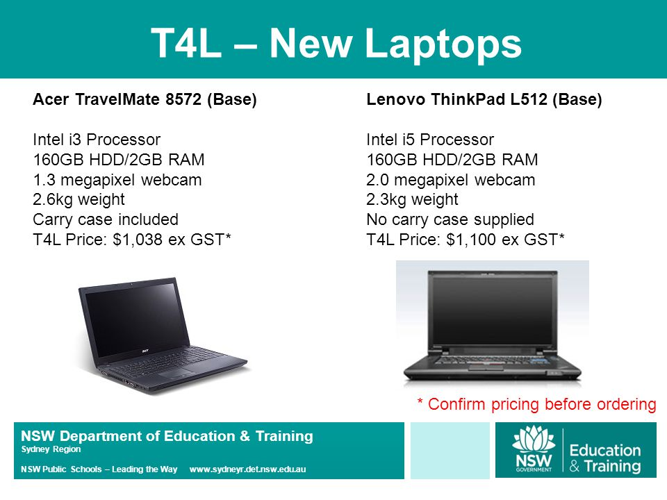NSW Department of Education & Training Sydney Region NSW Public Schools – Leading the Way www.sydneyr.det.nsw.edu.au T4L – New Laptops Acer TravelMate 8572 (Base) Intel i3 Processor 160GB HDD/2GB RAM 1.3 megapixel webcam 2.6kg weight Carry case included T4L Price: $1,038 ex GST* Lenovo ThinkPad L512 (Base) Intel i5 Processor 160GB HDD/2GB RAM 2.0 megapixel webcam 2.3kg weight No carry case supplied T4L Price: $1,100 ex GST* * Confirm pricing before ordering
