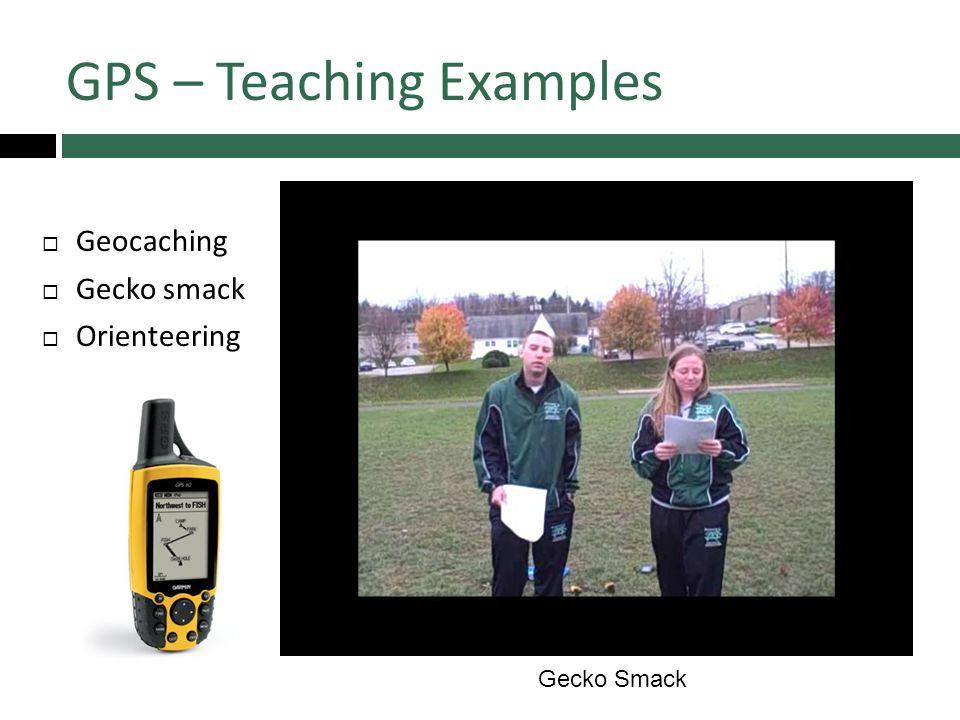 GPS – Teaching Examples  Geocaching  Gecko smack  Orienteering 55 Gecko Smack