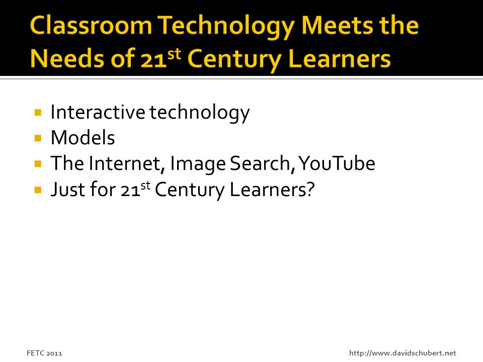 http://www.davidschubert.netFETC 2011  Interactive technology  Models  The Internet, Image Search, YouTube  Just for 21 st Century Learners?