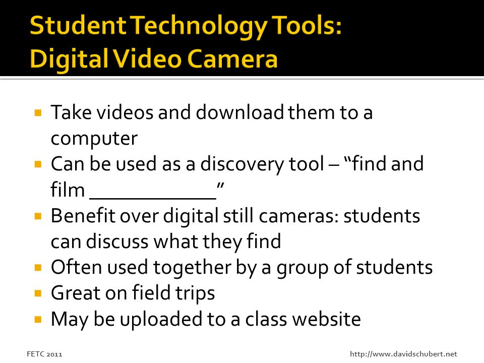 http://www.davidschubert.netFETC 2011  Take videos and download them to a computer  Can be used as a discovery tool – find and film ____________  Benefit over digital still cameras: students can discuss what they find  Often used together by a group of students  Great on field trips  May be uploaded to a class website