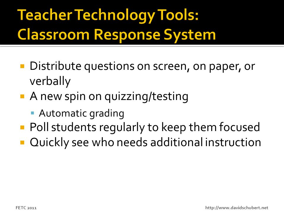 http://www.davidschubert.netFETC 2011  Distribute questions on screen, on paper, or verbally  A new spin on quizzing/testing  Automatic grading  Poll students regularly to keep them focused  Quickly see who needs additional instruction