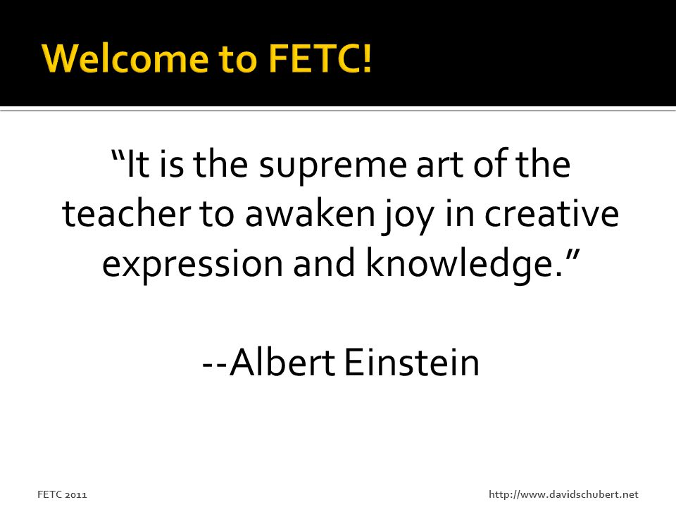 FETC 2011 It is the supreme art of the teacher to awaken joy in creative expression and knowledge. --Albert Einstein