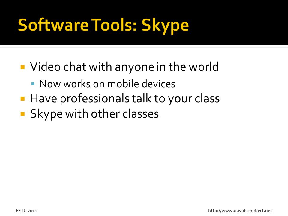 http://www.davidschubert.netFETC 2011  Video chat with anyone in the world  Now works on mobile devices  Have professionals talk to your class  Skype with other classes
