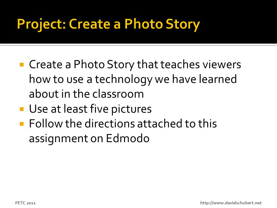 http://www.davidschubert.netFETC 2011  Create a Photo Story that teaches viewers how to use a technology we have learned about in the classroom  Use at least five pictures  Follow the directions attached to this assignment on Edmodo