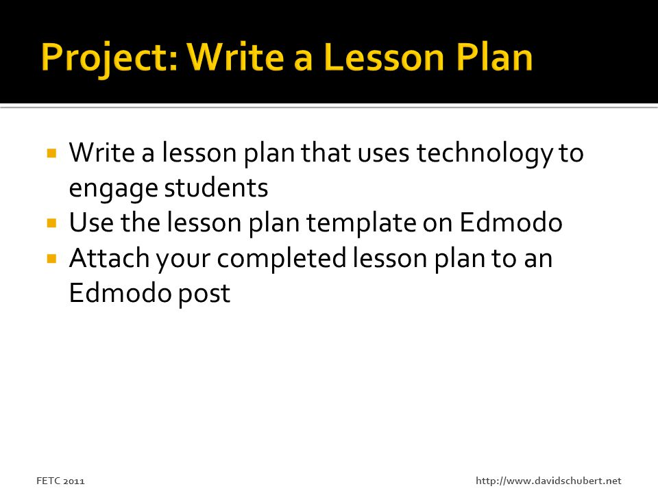 http://www.davidschubert.netFETC 2011  Write a lesson plan that uses technology to engage students  Use the lesson plan template on Edmodo  Attach your completed lesson plan to an Edmodo post