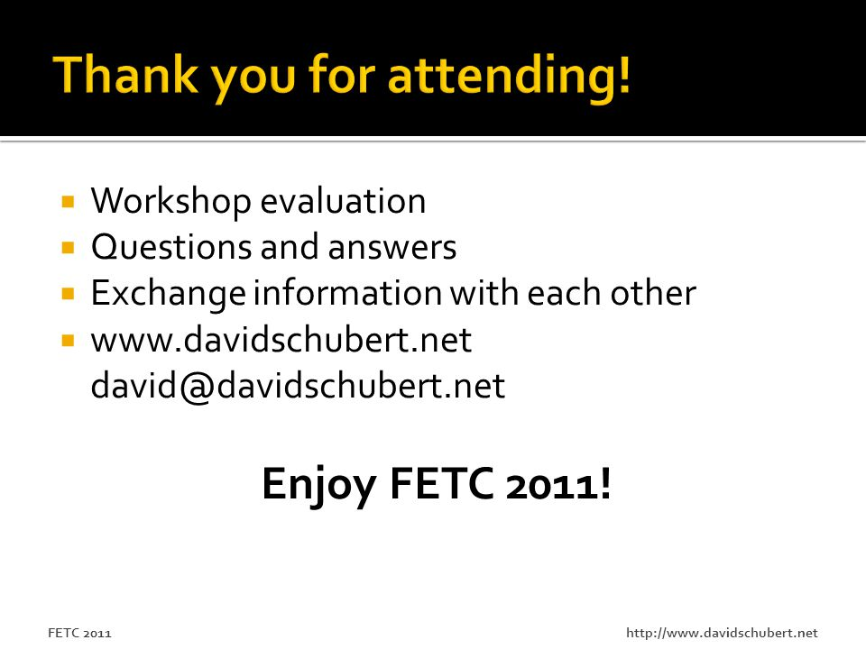 http://www.davidschubert.netFETC 2011  Workshop evaluation  Questions and answers  Exchange information with each other  www.davidschubert.net david@davidschubert.net Enjoy FETC 2011!