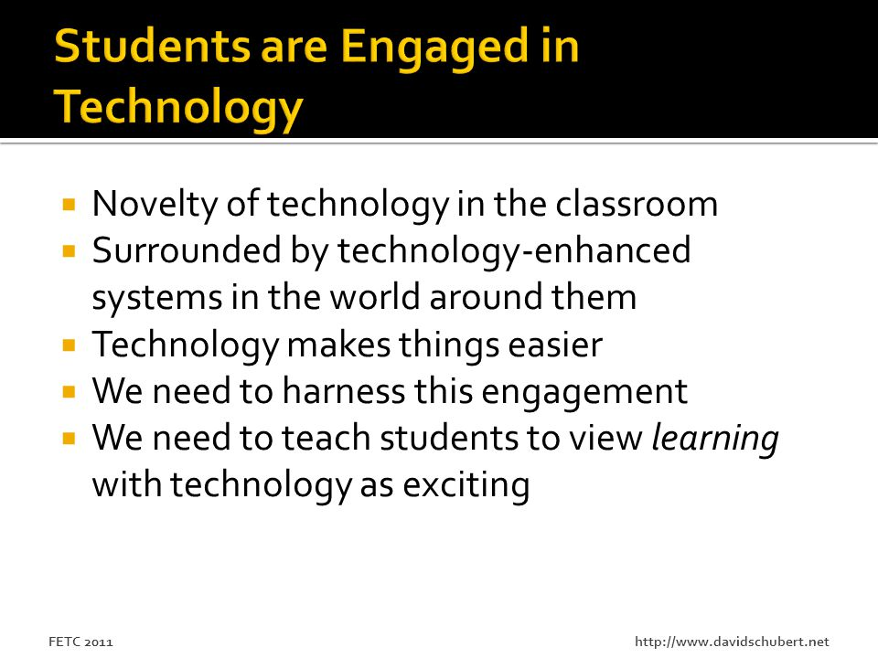 http://www.davidschubert.netFETC 2011  Novelty of technology in the classroom  Surrounded by technology-enhanced systems in the world around them  Technology makes things easier  We need to harness this engagement  We need to teach students to view learning with technology as exciting