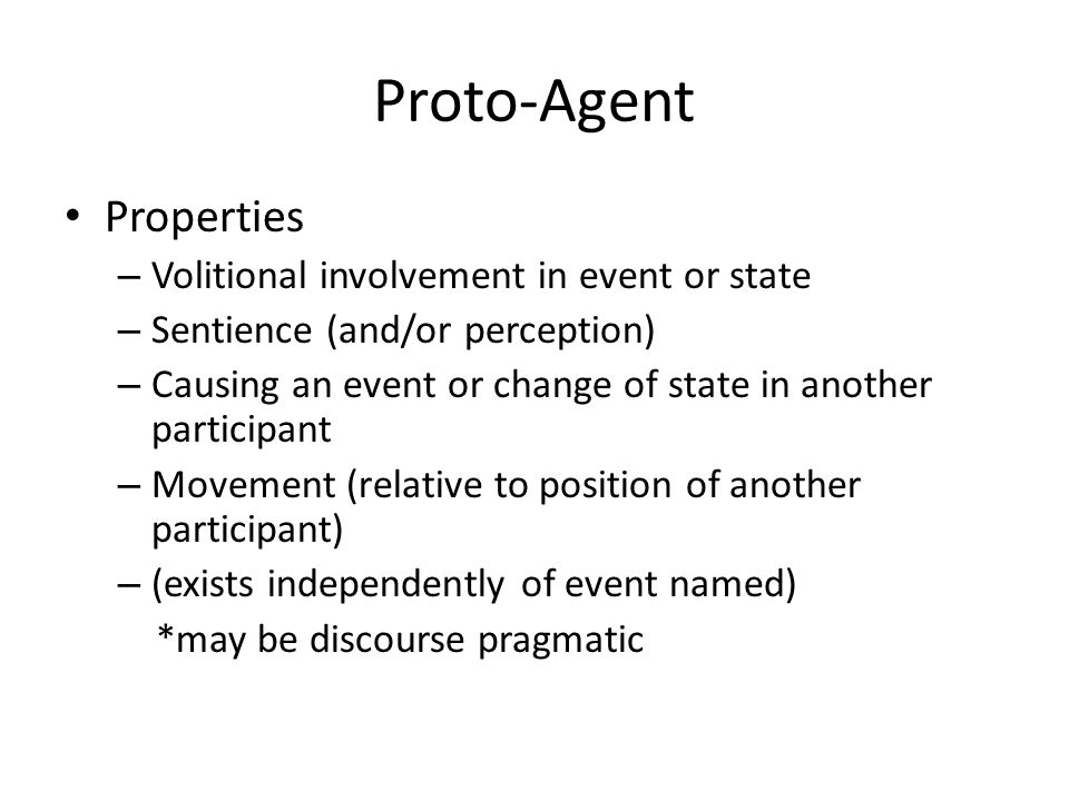 Proto-Agent Properties – Volitional involvement in event or state – Sentience (and/or perception) – Causing an event or change of state in another participant – Movement (relative to position of another participant) – (exists independently of event named) *may be discourse pragmatic