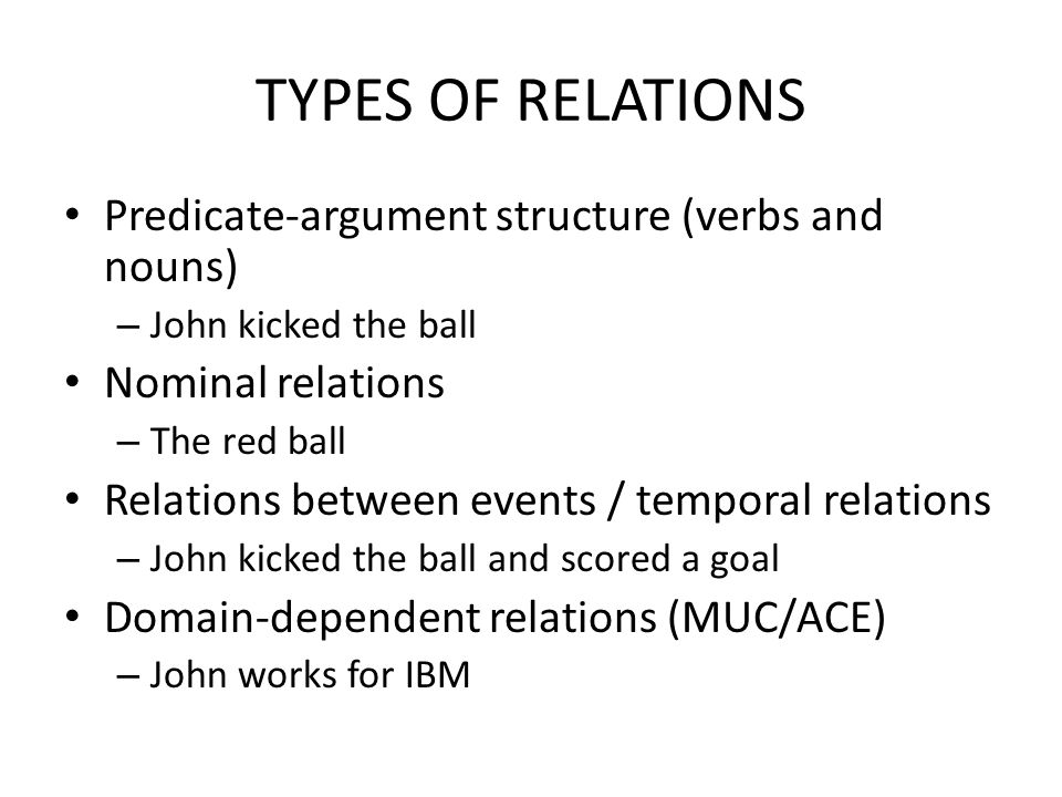 TYPES OF RELATIONS Predicate-argument structure (verbs and nouns) – John kicked the ball Nominal relations – The red ball Relations between events / temporal relations – John kicked the ball and scored a goal Domain-dependent relations (MUC/ACE) – John works for IBM