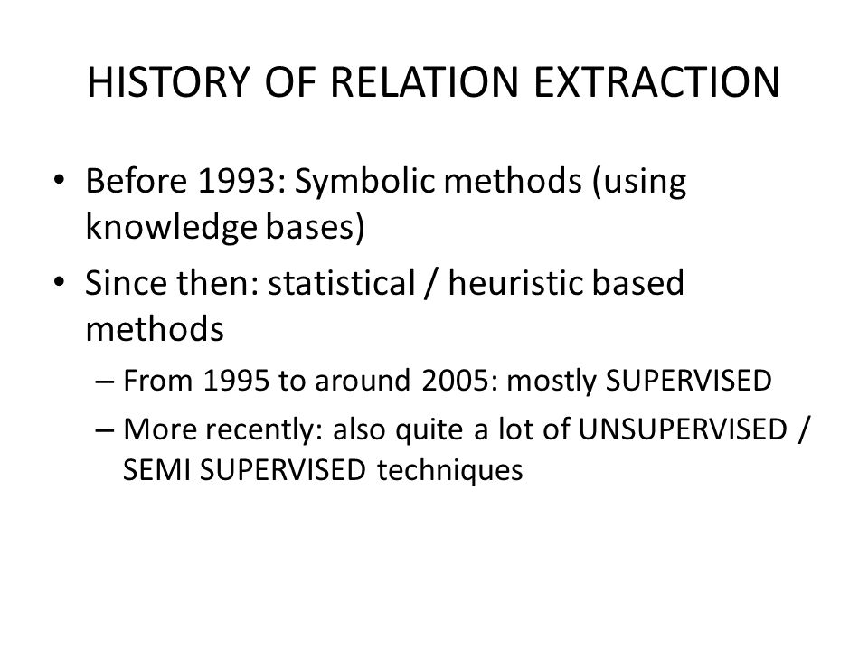 HISTORY OF RELATION EXTRACTION Before 1993: Symbolic methods (using knowledge bases) Since then: statistical / heuristic based methods – From 1995 to around 2005: mostly SUPERVISED – More recently: also quite a lot of UNSUPERVISED / SEMI SUPERVISED techniques