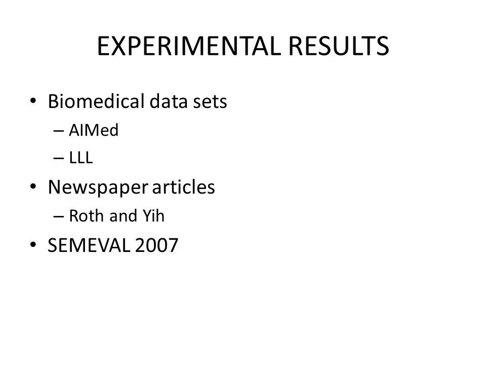 EXPERIMENTAL RESULTS Biomedical data sets – AIMed – LLL Newspaper articles – Roth and Yih SEMEVAL 2007