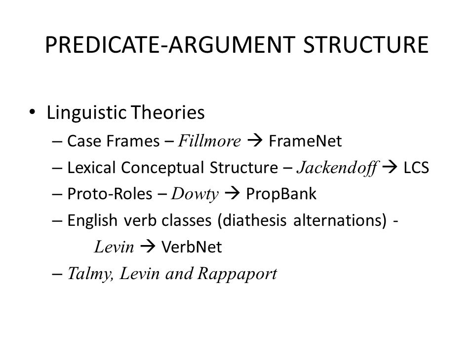 PREDICATE-ARGUMENT STRUCTURE Linguistic Theories – Case Frames – Fillmore  FrameNet – Lexical Conceptual Structure – Jackendoff  LCS – Proto-Roles – Dowty  PropBank – English verb classes (diathesis alternations) - Levin  VerbNet – Talmy, Levin and Rappaport