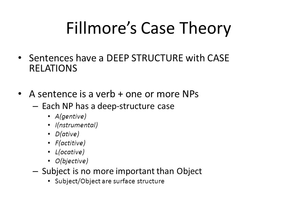 Fillmore's Case Theory Sentences have a DEEP STRUCTURE with CASE RELATIONS A sentence is a verb + one or more NPs – Each NP has a deep-structure case A(gentive) I(nstrumental) D(ative) F(actitive) L(ocative) O(bjective) – Subject is no more important than Object Subject/Object are surface structure