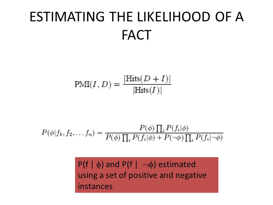 ESTIMATING THE LIKELIHOOD OF A FACT P(f |  ) and P(f |  ) estimated using a set of positive and negative instances