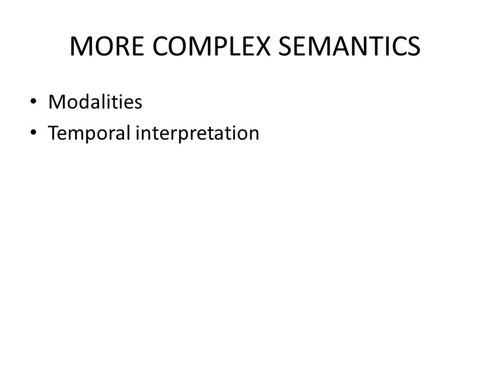 MORE COMPLEX SEMANTICS Modalities Temporal interpretation