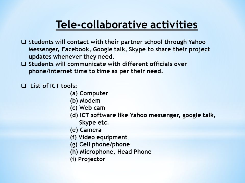 Tele-collaborative activities  Students will contact with their partner school through Yahoo Messenger, Facebook, Google talk, Skype to share their project updates whenever they need.