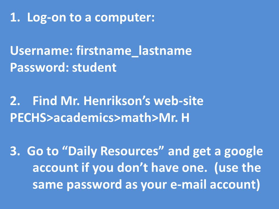 1. Log-on to a computer: Username: firstname_lastname Password: student 2.Find Mr.
