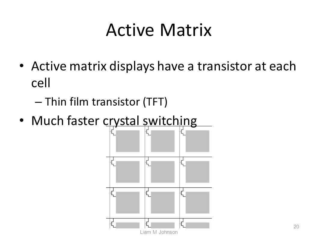 Active Matrix Active matrix displays have a transistor at each cell – Thin film transistor (TFT) Much faster crystal switching Liam M Johnson 20