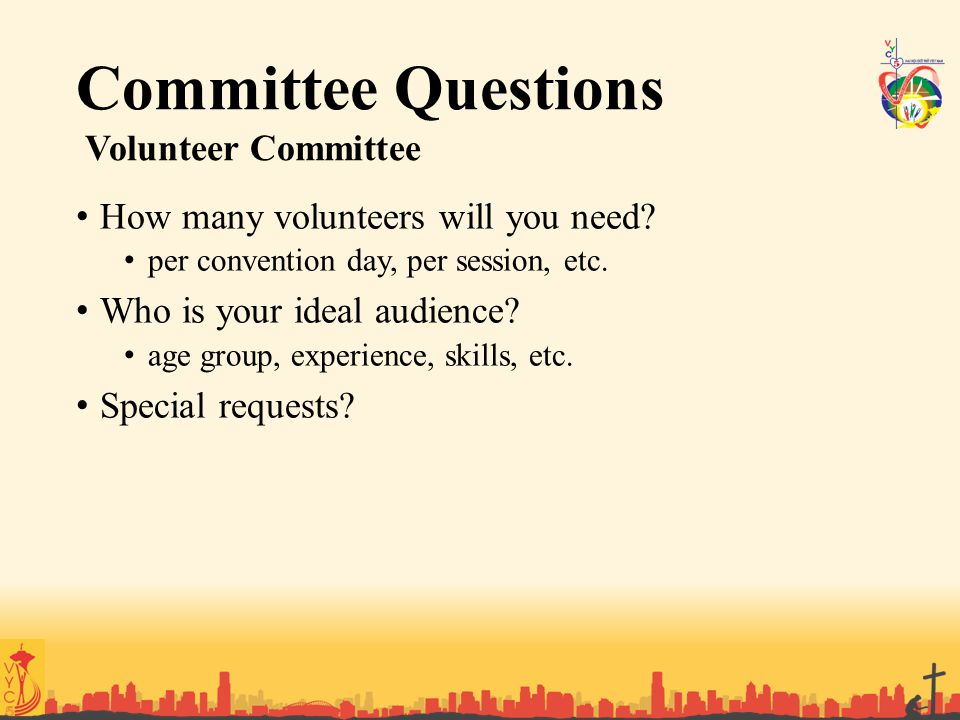 Committee Questions Volunteer Committee How many volunteers will you need? per convention day, per session, etc. Who is your ideal audience? age group