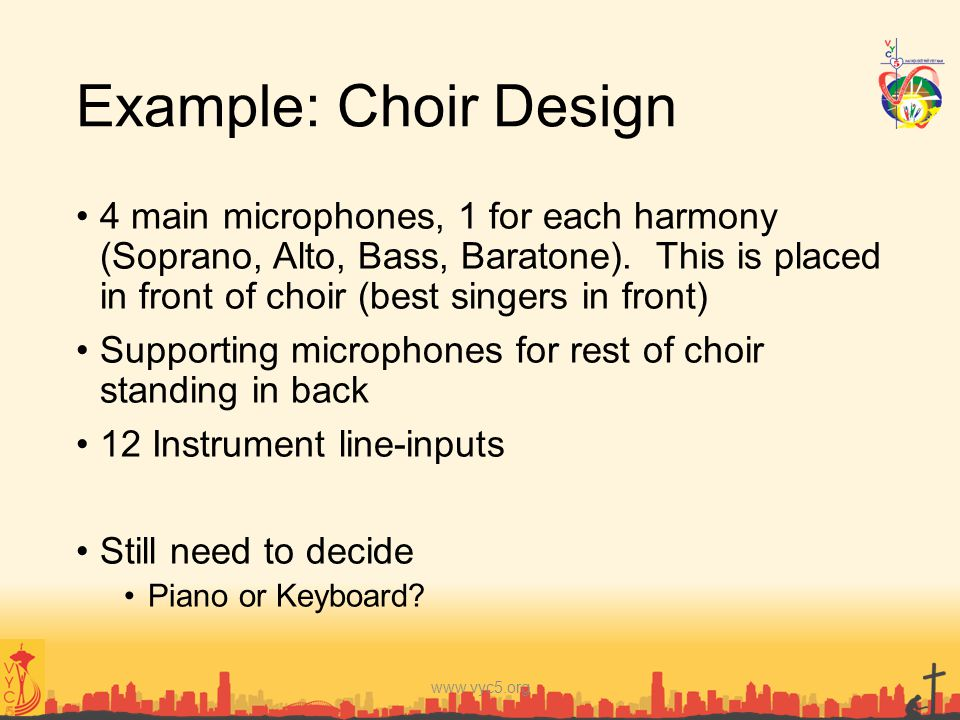 Example: Choir Design 4 main microphones, 1 for each harmony (Soprano, Alto, Bass, Baratone). This is placed in front of choir (best singers in front)