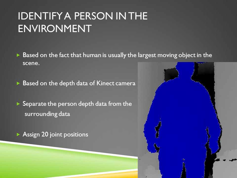 IDENTIFY A PERSON IN THE ENVIRONMENT  Based on the fact that human is usually the largest moving object in the scene.  Based on the depth data of Ki