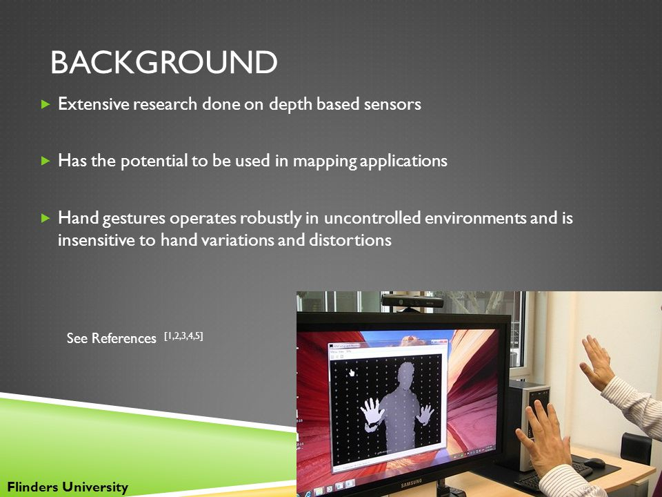BACKGROUND  Extensive research done on depth based sensors  Has the potential to be used in mapping applications  Hand gestures operates robustly i