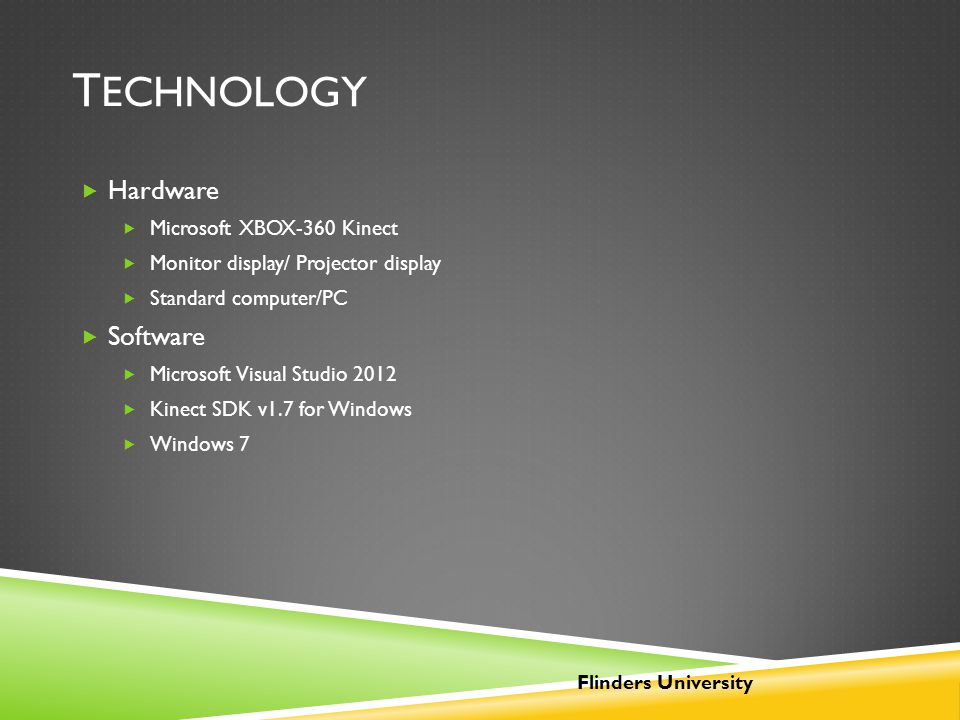 T ECHNOLOGY  Hardware  Microsoft XBOX-360 Kinect  Monitor display/ Projector display  Standard computer/PC  Software  Microsoft Visual Studio 20
