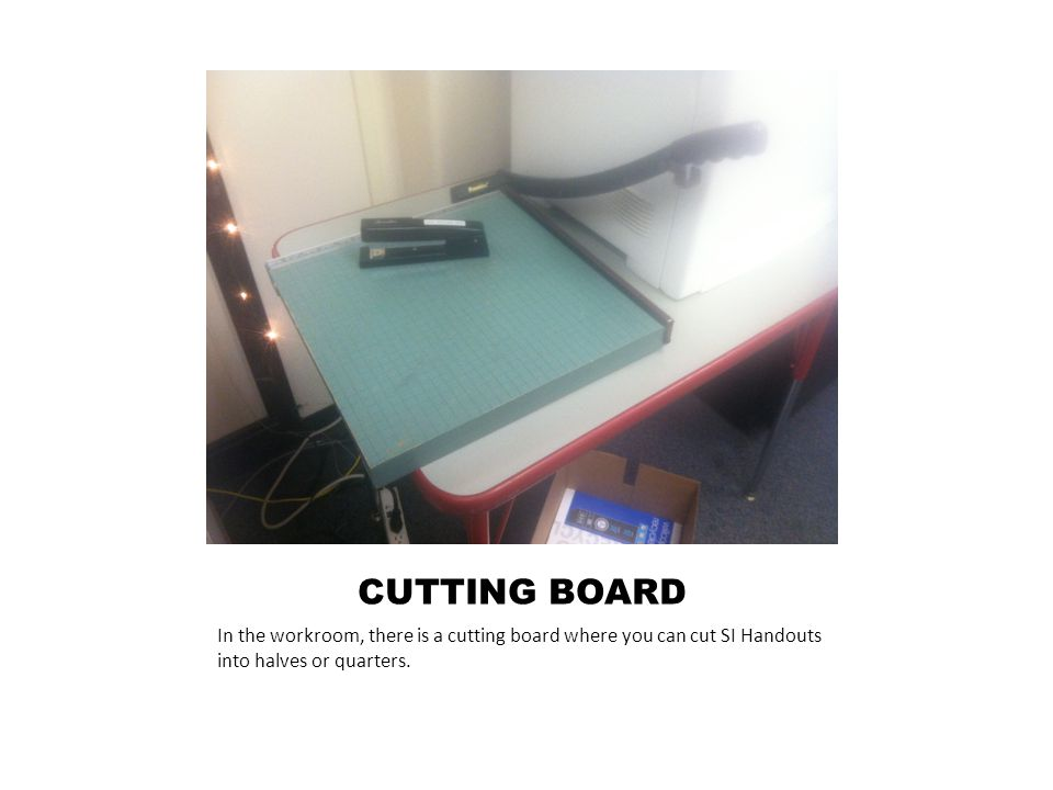 CUTTING BOARD In the workroom, there is a cutting board where you can cut SI Handouts into halves or quarters.