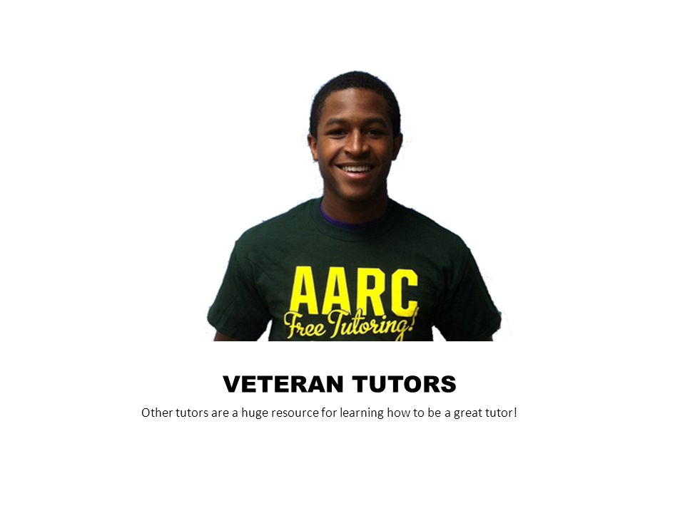 VETERAN TUTORS Other tutors are a huge resource for learning how to be a great tutor!