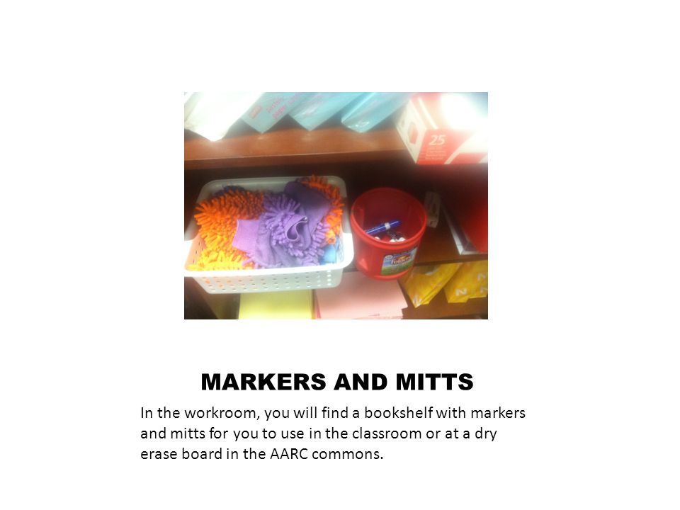 MARKERS AND MITTS In the workroom, you will find a bookshelf with markers and mitts for you to use in the classroom or at a dry erase board in the AARC commons.