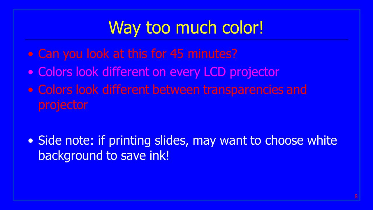 8 Way too much color! Can you look at this for 45 minutes? Colors look different on every LCD projector Colors look different between transparencies a
