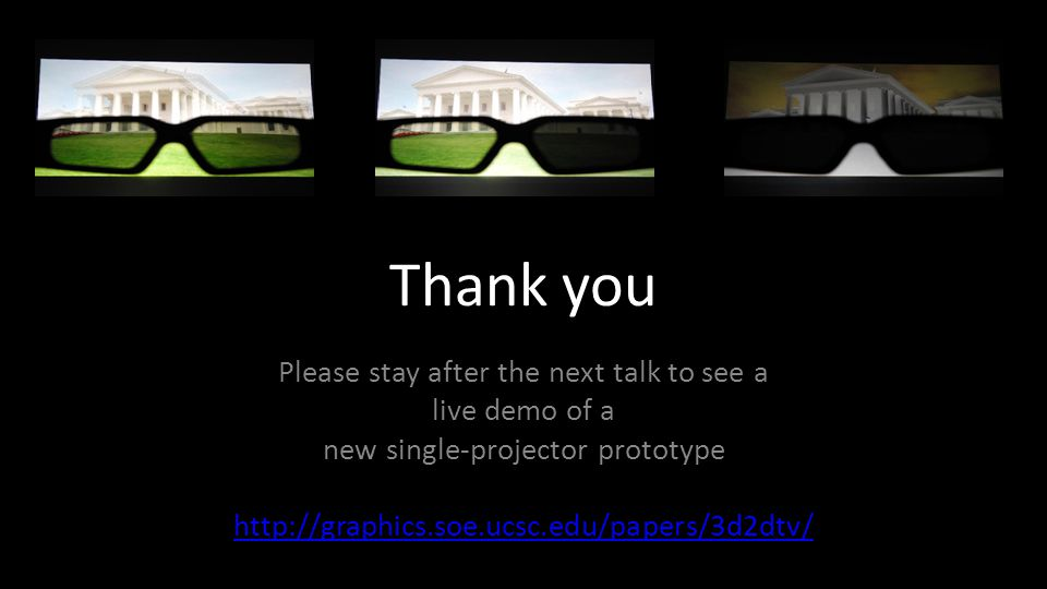 Thank you Please stay after the next talk to see a live demo of a new single-projector prototype http://graphics.soe.ucsc.edu/papers/3d2dtv/