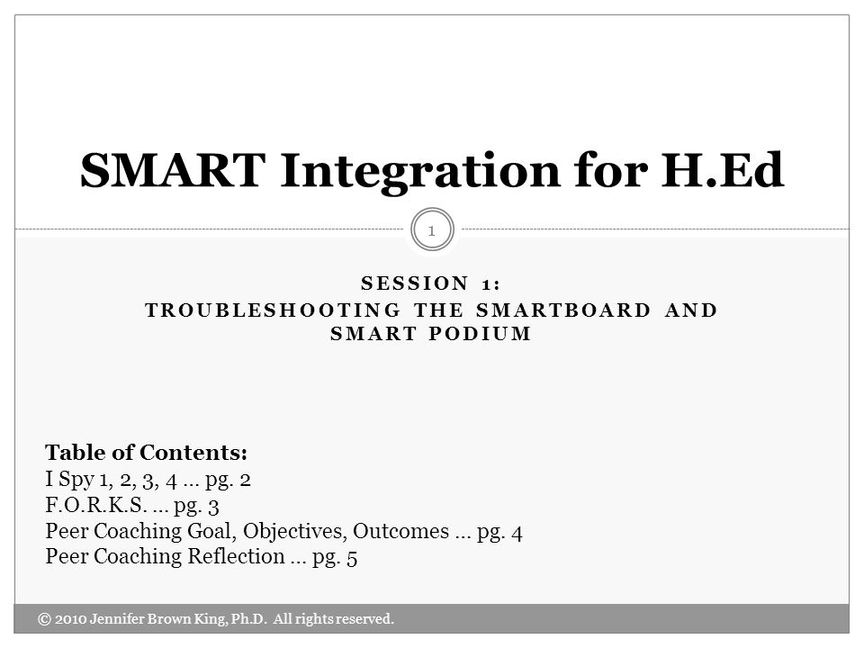 SESSION 1: TROUBLESHOOTING THE SMARTBOARD AND SMART PODIUM © 2010 Jennifer Brown King, Ph.D. All rights reserved. 1 SMART Integration for H.Ed Table o