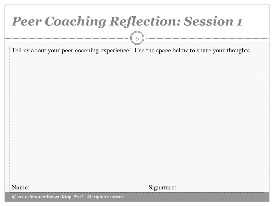 Peer Coaching Reflection: Session 1 © 2010 Jennifer Brown King, Ph.D. All rights reserved. 5 Tell us about your peer coaching experience! Use the spac