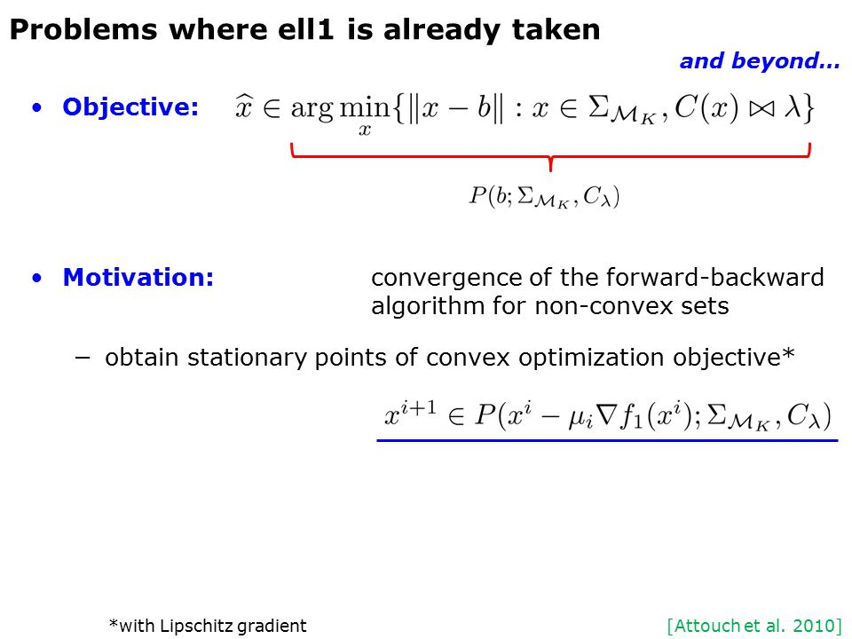 Objective: Motivation:convergence of the forward-backward algorithm for non-convex sets −obtain stationary points of convex optimization objective* Problems where ell1 is already taken and beyond… [Attouch et al.