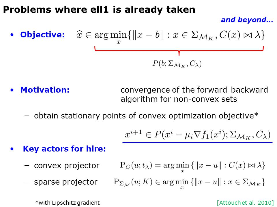 Objective: Motivation:convergence of the forward-backward algorithm for non-convex sets −obtain stationary points of convex optimization objective* Key actors for hire: −convex projector −sparse projector Problems where ell1 is already taken and beyond… [Attouch et al.
