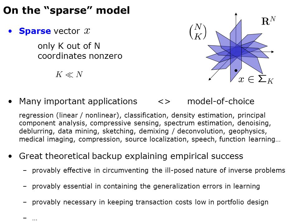 On the sparse model Sparse vector only K out of N coordinates nonzero Many important applications<>model-of-choice regression (linear / nonlinear), classification, density estimation, principal component analysis, compressive sensing, spectrum estimation, denoising, deblurring, data mining, sketching, demixing / deconvolution, geophysics, medical imaging, compression, source localization, speech, function learning… Great theoretical backup explaining empirical success –provably effective in circumventing the ill-posed nature of inverse problems –provably essential in containing the generalization errors in learning –provably necessary in keeping transaction costs low in portfolio design –…