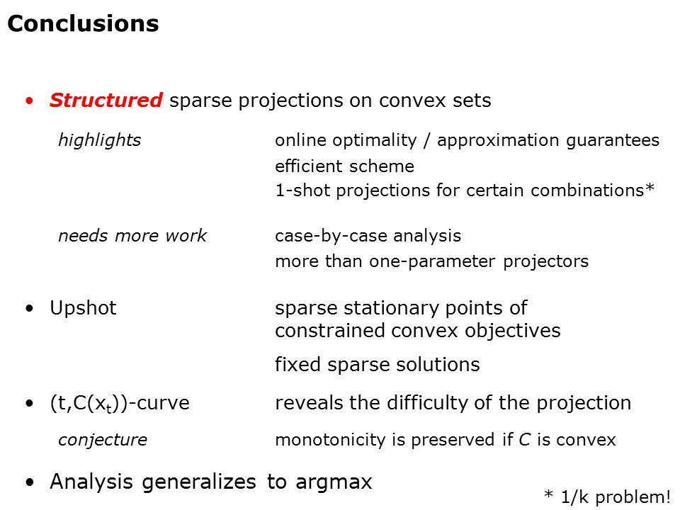 Structured sparse projections on convex sets highlightsonline optimality / approximation guarantees efficient scheme 1-shot projections for certain combinations* needs more workcase-by-case analysis more than one-parameter projectors Upshot sparse stationary points of constrained convex objectives fixed sparse solutions (t,C(x t ))-curve reveals the difficulty of the projection conjecture monotonicity is preserved if C is convex Analysis generalizes to argmax Conclusions * 1/k problem!