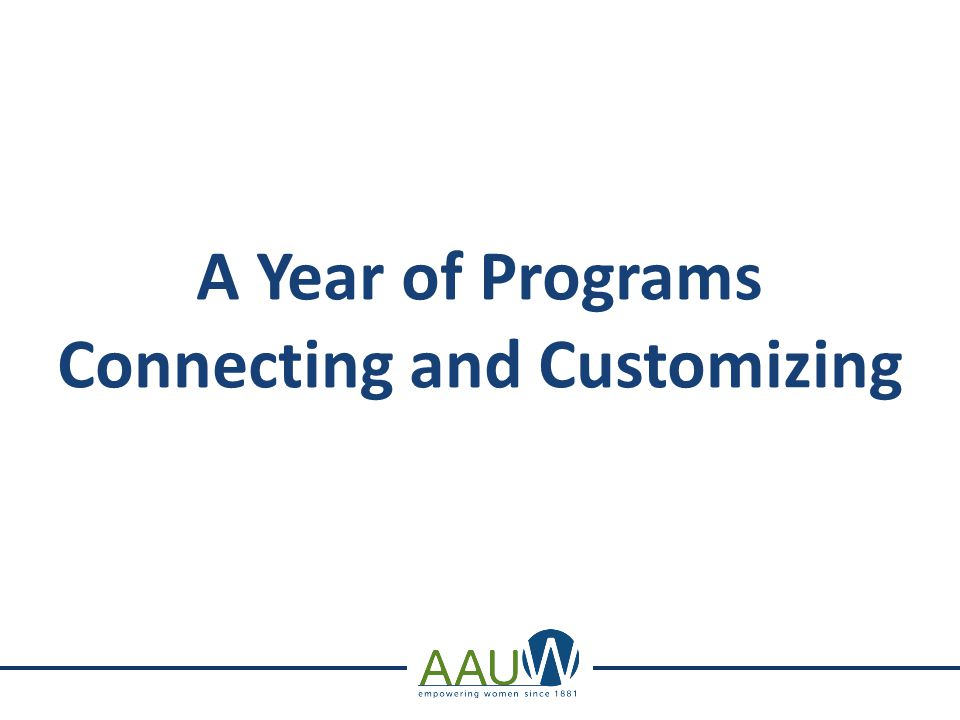 Mission-Based Programs Connecting and Customizing Workshop Objective: To see how easy it is to plan exciting mission- based programs for your branch and the community using readily available AAUW resources - no matter what your branch size.