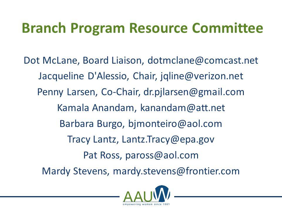 Branch Program Resource Committee Dot McLane, Board Liaison, dotmclane@comcast.net Jacqueline D Alessio, Chair, jqline@verizon.net Penny Larsen, Co-Chair, dr.pjlarsen@gmail.com Kamala Anandam, kanandam@att.net Barbara Burgo, bjmonteiro@aol.com Tracy Lantz, Lantz.Tracy@epa.gov Pat Ross, paross@aol.com Mardy Stevens, mardy.stevens@frontier.com
