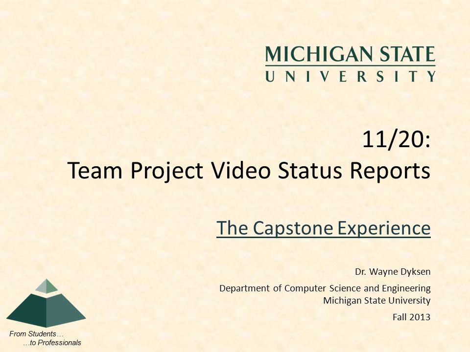 From Students… …to Professionals The Capstone Experience 11/20: Team Project Video Status Reports Dr. Wayne Dyksen Department of Computer Science and