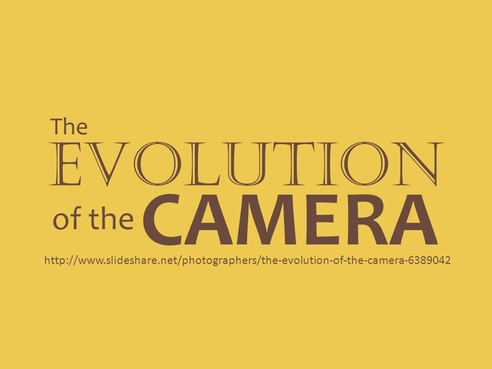EVOLUTION The of the CAMERA http://www.slideshare.net/photographers/the-evolution-of-the-camera-6389042