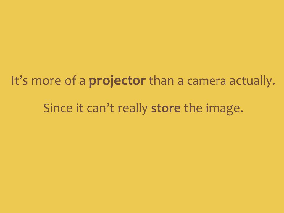 Since it can't really store the image. It's more of a projector than a camera actually.