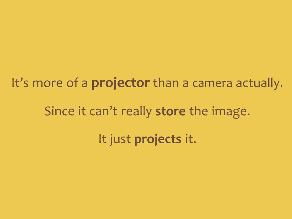 Since it can't really store the image. It's more of a projector than a camera actually. It just projects it.