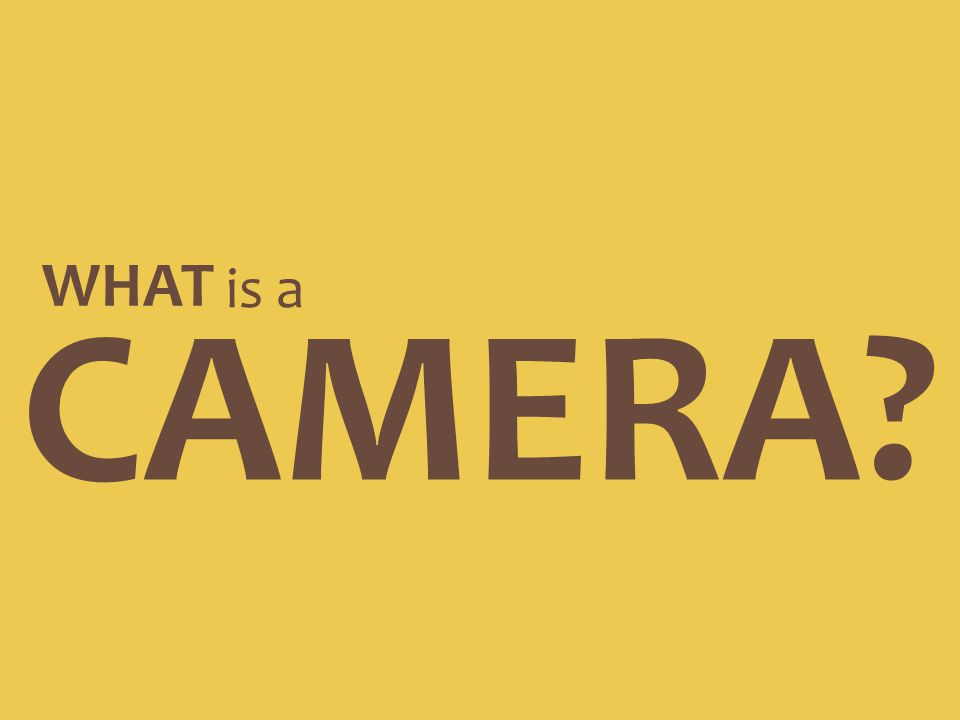 CAMERA? WHAT is a