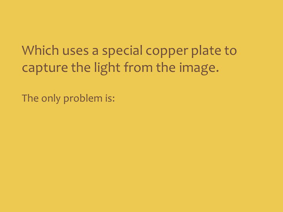 Which uses a special copper plate to capture the light from the image. The only problem is: